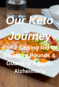 Our Keto Journey Part 2: Getting Rid Of Stubborn Pounds And Guarding Against Alzheimer's